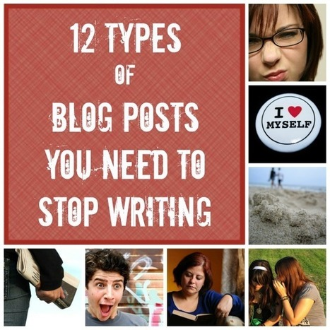 12 Types of Blog Posts You Need to Stop Writing   Writing Matters   Scoop.it
