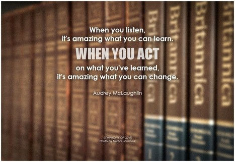 When you listen, it's amazing what you can learn. When you act on | Change Now! | Scoop.it