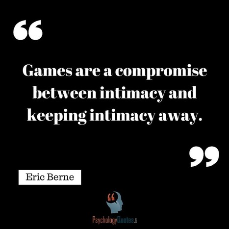Games are a compromise between intimacy and keeping intimacy away.Eric Berne   psychology Quotes   Scoop.it