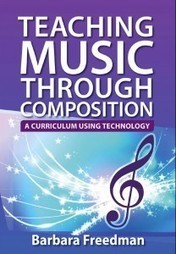 Teaching Music Through Composition, A Curriculum Using Technology - Barbara Freedman | Processus créatif en éducation artistique_Creative Process in Arts Education | Scoop.it