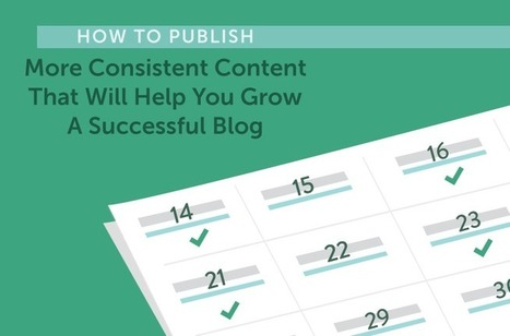 How to Publish More Consistent Content to Grow a Successful Blog | Public Relations & Social Media Insight | Scoop.it