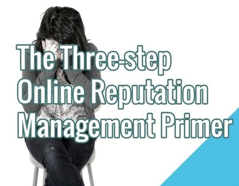 The Three-step Online Reputation Management Primer | Social Media | Scoop.it