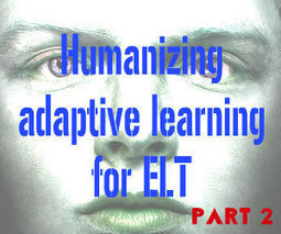 Humanizing adaptive learning for ELT:  Part 2 | Teaching and Learning in the 21st Century | Scoop.it