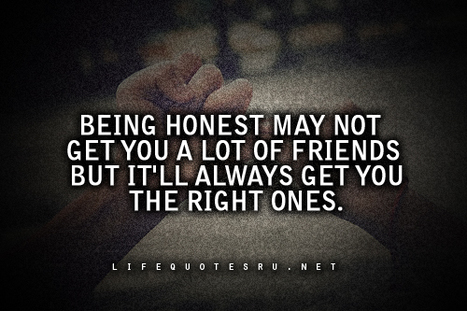 Being Honest May Not Get You A Lot Of Friends But It'll Always Get You The Right Ones | Quotes | Scoop.it