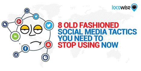 8 Old Fashioned Social Media Tactics You Need To Stop Using Now - Locowise Blog | Digital Visibility | Scoop.it