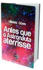 Antes que o Astronauta Aterrisse, de Ulisses Goés - Resenha de livro   Ficção científica literária   Scoop.it