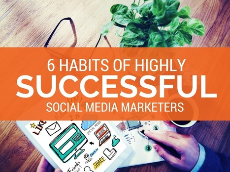 6 Habits of Highly Successful Social Media Marketers | Social Media Journal | Scoop.it