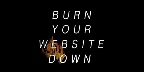 Burn Your Website Down - 3 Reasons - via Curagami | Design Revolution | Scoop.it