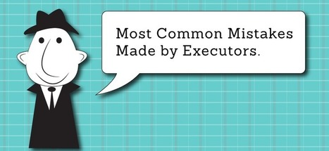 Most Common Mistakes Made by Executors - Passare.com Blog | End of Life Management | Scoop.it