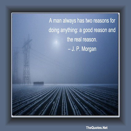 A man always has two reasons for doing anything: a good reason and the real reason. - J. P. Morgan : Leadership - TheQuotes.Net – Motivational Quotes | Leadership | Scoop.it