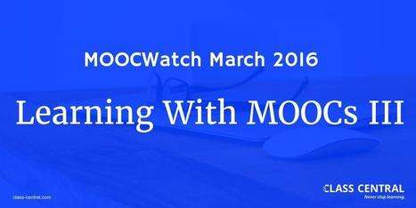 MOOCWatch March 2016: Learning with MOOCs III - Class Central's MOOC Report | Se former et collaborer à l'ère du social Web | Scoop.it