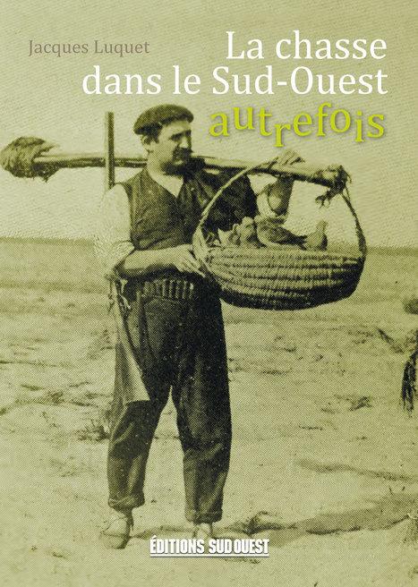 Une enquête passionnante sur des modes de chasse aujourd'hui souvent oubliés. Une grande variété de Pratiques, une immense ingéniosité C'est toute une culture que nous fait revivre Jacques Luquet. | Editions Sud Ouest | Scoop.it