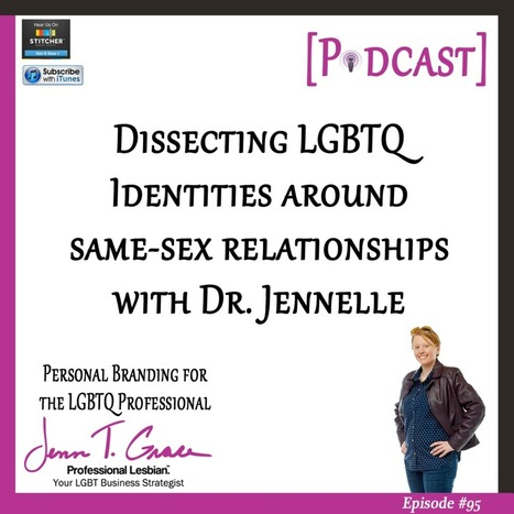 #95 - Dissecting LGBTQ Identities Around Same Sex Relationships with Dr. Jennelle [Podcast] - Jenn T. Grace | Gay Business & Marketing | Scoop.it