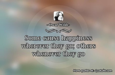Some cause happiness wherever they go; others whenever they go.   Quotes about life   Scoop.it