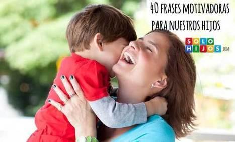 40 frases motivadoras para nuestros hijos | EDUCACIÓN EMOCIONAL | Scoop.it