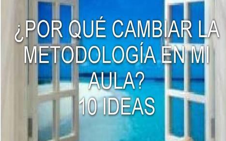¿POR QUÉ CAMBIAR LA METODOLOGÍA EN MI AULA? 10 IDEAS | APRENDER DE OTRA MANERA: ALUMNOS Y ALUMNAS COMPETENTES | Scoop.it
