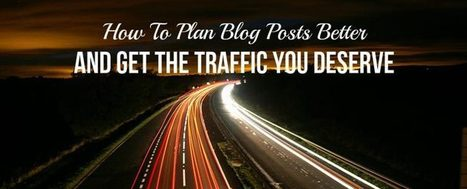How To Plan Blog Posts Better And Get The Traffic You Deserve | Links sobre Marketing, SEO y Social Media | Scoop.it