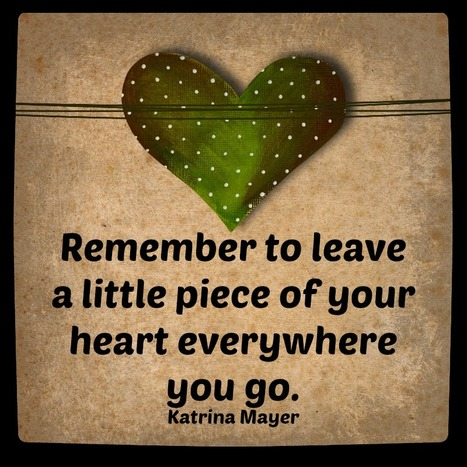 Leave a little piece of your heart everywhere you go ... | Inspirations for Life | Scoop.it