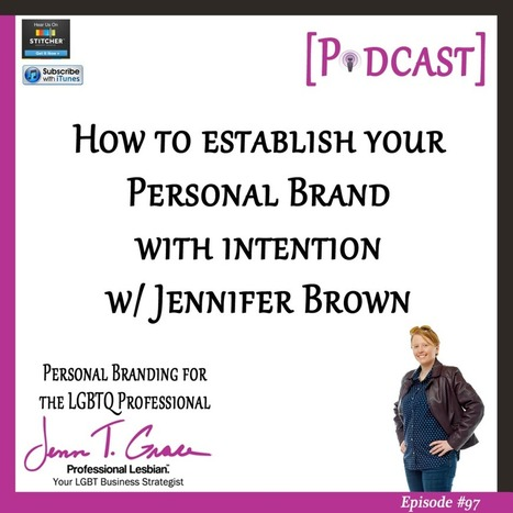 #97 - How to Establish Your Personal Brand With Intention With Jennifer Brown [Podcast] - Jenn T. Grace | Gay Business & Marketing | Scoop.it