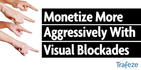 "Monetize More Aggressively With ""Visual Blockades"" 