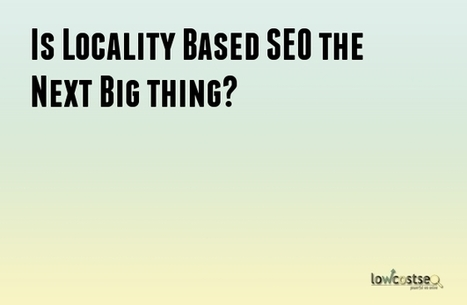 Is Locality Based SEO the Next Big thing? | LOWCOSTSEO.CO | Scoop.it