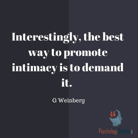 Interestingly, the best way to promote intimacy is to demand it.G Weinberg   psychology Quotes   Scoop.it