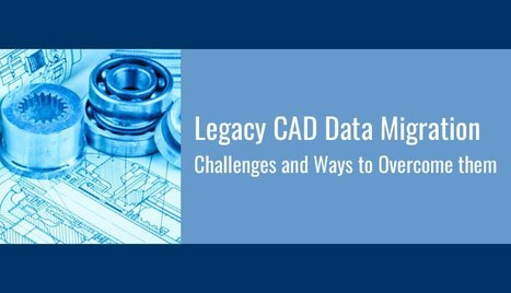 Legacy CAD Data Migration: Challenges and Ways to Overcome Them | Mechanical Engineering & Design | Scoop.it