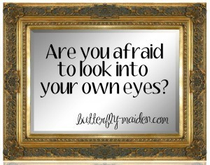 Are You Afraid to Look Into Your Own Eyes? | The Butterfly Maiden Project | Scoop.it
