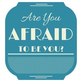 Are You Afraid to be YOU? | Relationships, Life, and More | Scoop.it