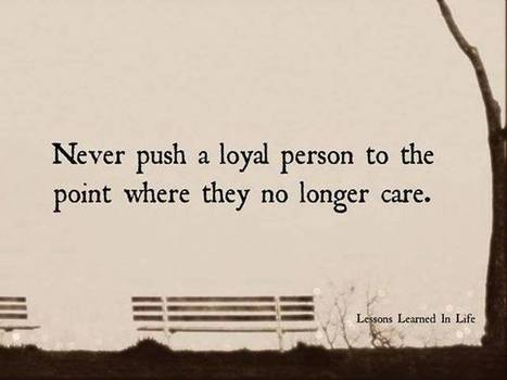 Never push a loyal person to the point where they no longer care | Chummaa...therinjuppome! | Scoop.it