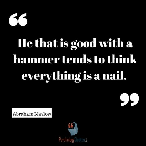 He that is good with a hammer tends to think everything is a nail.Abraham Maslow   psychology Quotes   Scoop.it