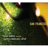 """San Francisco,"" 2nd CD By Bay Area Drummer Brian Andres & The Afro-Cuban Jazz Cartel, Due July 16 