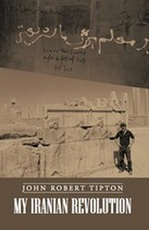 "New Book, ""My Iranian Revolution"" by John Robert Tipton, Follows an American in Tehran   iUniverse   Scoop.it"