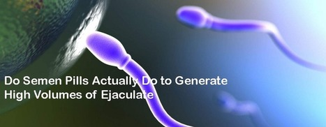 Do Semen Pills Actually Do to Generate High Volumes of Ejaculate | Mens Health Solutions | Scoop.it
