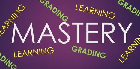 Mastery Learning and Grading: Changing our Approach to Outcomes and Grades — Emerging Education Technologies | Personalize Learning | Scoop.it