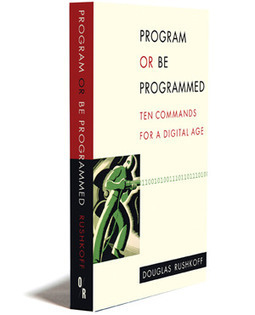 OR Books — Program or be Programmed: Ten Commands for Digital Age, by Douglas Rushkoff   Innovation and the knowledge economy   Scoop.it