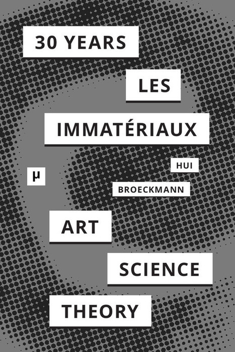 Yuk Hui, Andreas Broeckmann (eds.): 30 Years After Les Immatériaux: Art, Science and Theory (2015) — Monoskop Log | Wisdom 1.0 | Scoop.it