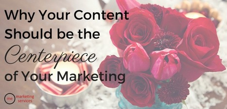 Why Your Content Should Be the Centerpiece of Your Marketing - ME Marketing Services, LLC | Social Media News & Tidbits | Scoop.it
