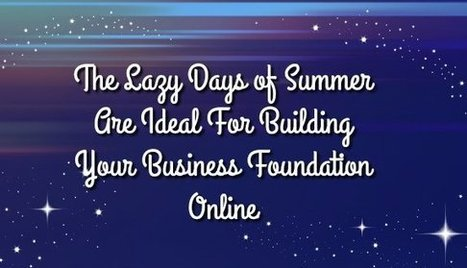The Lazy Days of Summer Are Ideal For Building Your Business Foundation Online | Nothing But News | Scoop.it