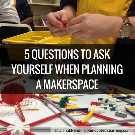 5 Questions to ask yourself when planning a Makerspace | Renovated Learning @DianaLRendina | Pedagogical Ideas in High Schools | Scoop.it