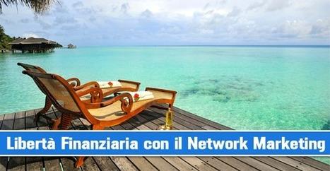Vuoi la Libertà Finanziaria? Raggiungila con il Network Marketing! | Nuovi Business | Scoop.it