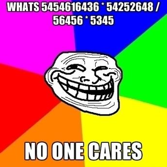 Whats 5454616436 * 54252648 / 56456 * 5345 No One Cares ● Create Meme | mytrollmeme.blogspot.com | Scoop.it