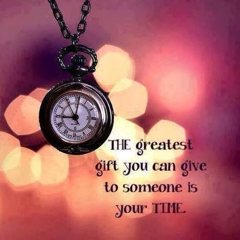 The greatest gift you can give to someone is your time. | Picture Quotes and Proverbs | Scoop.it