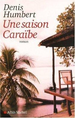 Une saison caraïbe - Denis Humbert - Roman 2009 | DENIS HUMBERT ECRIVAIN | Scoop.it