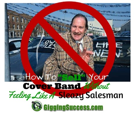 How to 'Sell' Your Cover Band Without Feeling Like A Sleazy Salesman   Gigging Success Tips for Cover Bands and Entertainers   Scoop.it