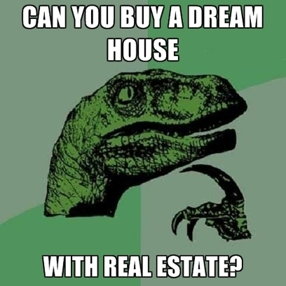 Can You Buy A Dream House With Real Estate? ● Create Meme | Those crazy memes | Scoop.it