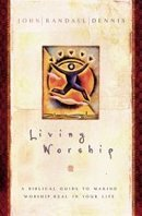 Readers & Reviews of Living Worship: A Biblical Guide to Making... by John Randall Dennis | Writer, Book Reviewer, Researcher, Sunday School Teacher | Scoop.it