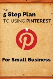 The 5 Step Plan to Using Pinterest for Small Business | Pinterest for Business | Scoop.it