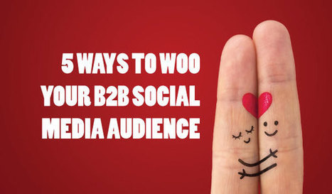5 Ways to Woo Your B2B Social Media Audience & 3 Brands That Are Doing it Well | Surviving Social Chaos | Scoop.it