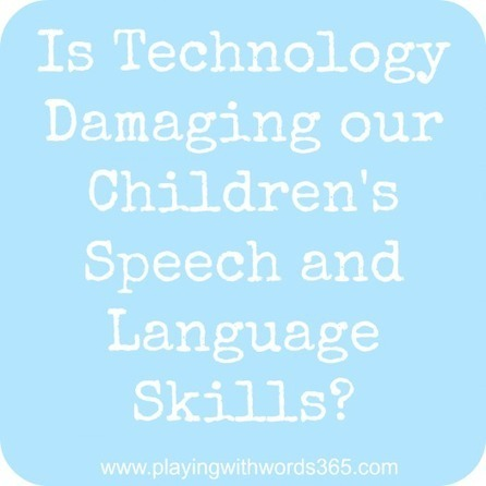 Is Technology Damaging our Children's Speech & Language Skills? - Playing With Words 365 | Language Learning Technology | Scoop.it